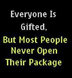 everyone is gifted, but most people never open their package.
