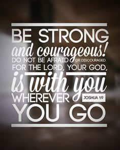 """""""Have I not commanded you? Be strong and courageous. Do not be afraid; do not be discouraged, for the LORD your God will be with you wherever you go"""" (Joshua 1:9, NIV)"""