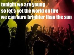 Tonight we are young. So let's set the world on fire; we could burn brighter than the sun!