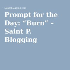 """Prompt for the Day: """"Burn"""" – Saint P. Blogging"""