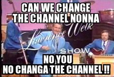 No you no change the channel... yep, we always had to watch LW