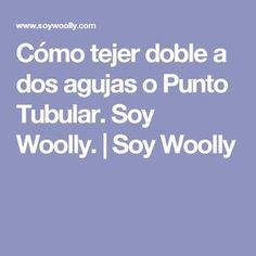 Cómo tejer doble a dos agujas o Punto Tubular. Soy Woolly. | Soy Woolly