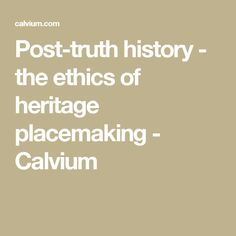 Post-truth history - the ethics of heritage placemaking - Calvium
