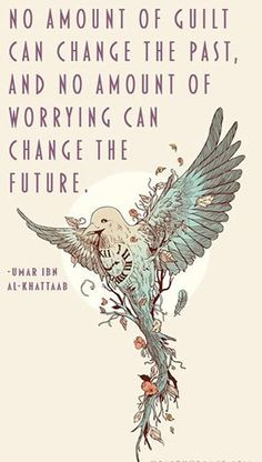"""No amount of guilt can change the past, and no amount of worrying can change the future."" ~ Umar Ibn Al-Khattaab"