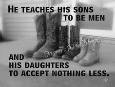 """A Real Man - He Teaches His Sons To Be Men, And His Daughters To Accept Nothing Less…… Farmer - cowboy boots- """"He teaches his sons. Baby Massage, Cowboy Quotes, Redneck Quotes, Farmer's Daughter, Daughters, Daddy Daughter Quotes, Country Boys, Country Life, Country Quotes"""