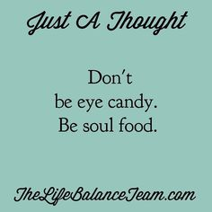 Just a thought. Don't be eye candy. Be soul food. #feedyourmind