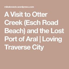 A Visit to Otter Creek (Esch Road Beach) and the Lost Port of Aral | Loving Traverse City