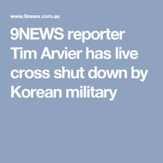 9NEWS reporter Tim Arvier has live cross shut down by Korean military