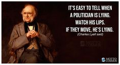 It's easy to tell when a politician is lying. Watch his lips. If they move, he's lying. (Charles Lyell said). Mottos, Politicians, To Tell, Lips, Watch, Sayings, Words, Easy