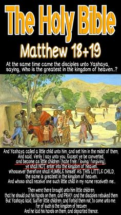 The Holy Bible: Matthew 18:2-4 And Yashaya called a little child unto him, and set him in the midst of them, And said, Verily I say unto you, Except ye be converted, and become as little children, ye shall NOT enter into the kingdom of heaven. Whosoever therefore shall HUMBLE HIMSELF as this little child, the same is greatest in the kingdom of heaven... #HebrewIsraelites spreading TRUTH. GatheringofChrist.org GOCC on YouTube. Praise the Most High God AHAYAH & YASHAYA Christ