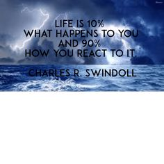 Life is 10 what happens to you and 90 how you react to it Charles R Swindoll