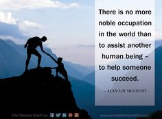 There is no more noble occupation in the world than to assist another human being – to help someone succeed.  ~ Alan Loy McGinnis  #branding #marketing #internetmarketing #success #ServantLeadership