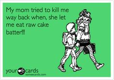 Funny Thanks Ecard: My mom tried to kill me way back when, she let me eat raw cake batter!!!