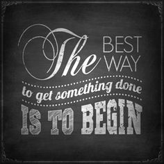 Quote: The Best Way to get something done is to begin.