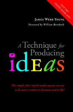 """A Technique for Producing Ideas: The simple, five-step formula anyone can use to be more creative in business and in life!"" by James Webb Young"