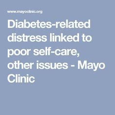 Diabetes-related distress linked to poor self-care, other issues - Mayo Clinic