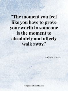 The moment you feel like you have to prove your worth to someone is the moment to absolutely and utterly walk away