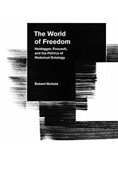 The World of Freedom: Heidegger, Foucault, and the Politics of Historical Ontology by Robert Nichols