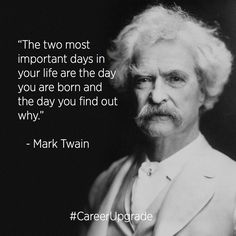 """""""The two most important days in your life are the day you are born and the day you find out why."""" - Mark Twain"""