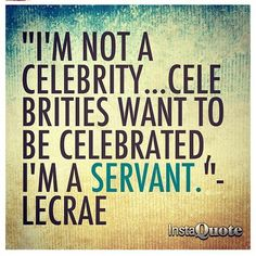 """<3 """"I am not a celebrity... Celebrities want to be celebrated. I am a SERVANT."""" ~ Lecrae"""