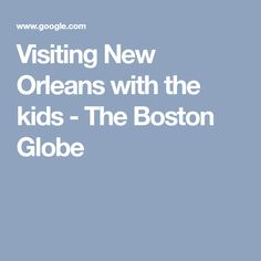 Visiting New Orleans with the kids - The Boston Globe