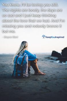 You know, I'll be loving you still. The nights are lonely, the days are so sad and I just keep thinking about the love that we had. And I'm missing you and nobody knows it but me. - Shayne Ward