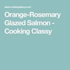 Orange-Rosemary Glazed Salmon - Cooking Classy