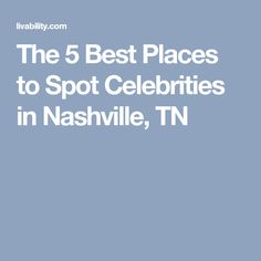 The 5 Best Places to Spot Celebrities in Nashville, TN