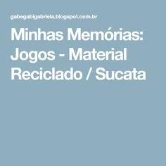 Minhas Memórias: Jogos - Material Reciclado / Sucata