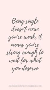 Being single doesn't mean you're weak, it means you're strong enough to wait for what you deserve Inspirational Quote about Strength