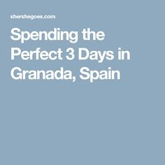 Spending the Perfect 3 Days in Granada, Spain