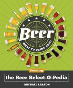 Beer: What to Drink Next, Featuring the Beer Select-O-Pedia by Michael Larson.