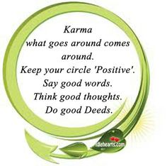 Karma.  What goes around comes around.  Keep your circle Positive.  Say good words, think good thoughts, do good deeds.