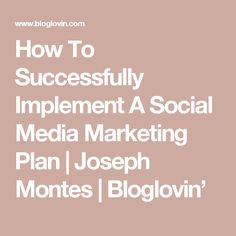 How To Successfully Implement A Social Media Marketing Plan | Joseph Montes | Bloglovin'