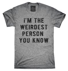 I'm The Weirdest Person You Know Shirt, Hoodies, Tanktops