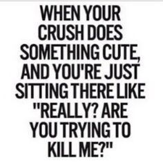 """When your crush does something cute, and you're just sitting there like """"Really? Are you trying to kill me?"""""""