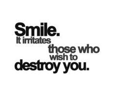 Smile. It irritates those who wish to destroy you.
