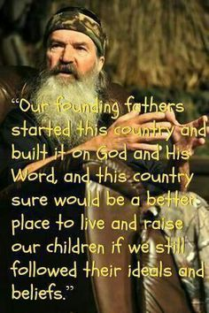Phil Robertson on the Founding Fathers . we are losing their ideals and beliefs! Great Quotes, Quotes To Live By, Inspirational Quotes, Motivational, Awesome Quotes, The Words, Thats The Way, That Way, Phil Robertson
