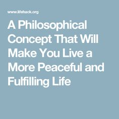 A Philosophical Concept That Will Make You Live a More Peaceful and Fulfilling Life