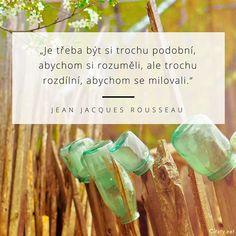 Je třeba být si trochu podobní, abychom si rozuměli, ale trochu rozdílní, abychom se milovali. - Jean Jacques Rousseau