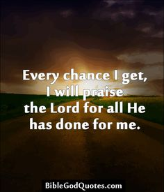 Every chance I get, I will praise the Lord for all He has done for me.
