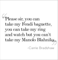 """Please sir, you can take my Fendi baguette, you can take my ring and watch, but you can't take my Manolo Blahniks"" - Carrie Bradshaw Quote, Sex & the City 