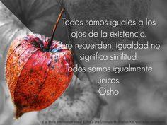 """""""Todos somos iguales a los ojos de la existencia..."""" Osho-Sintonizarse con la existencia http://www.gandhi.com.mx/sintonizarse-con-la-existencia"""