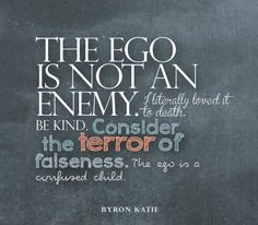 The ego is not an enemy. I literally loved it to death. Be kind. Consider the terror of falseness. The ego is a confused child.   —Byron Katie