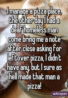 I manage a pizza place, the other day I had a deaf homeless man come bring me a note after close asking for leftover pizza, I didn't have any, but I sure as hell made that man a pizza!