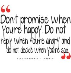 """Don't promise when you're happy. Don't reply when you're angry. And don't decide when you're sad."""
