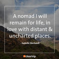 """""""A nomad I will remain for life, in love with distant & uncharted places."""" - Isabelle Eberhardt #CTTravelQuotes"""