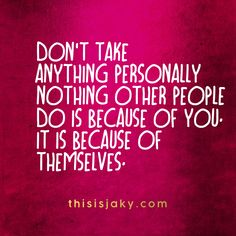 Don't take anything personally. Nothing other people do is because of you. It is because of themselves. Insecurities. Relationships. people. life. www.thisisjaky.com