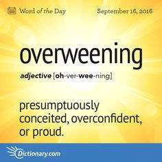 Dictionary.com's Word of the Day - overweening - presumptuously conceited, overconfident, or proud: a brash, insolent, overweening fellow.