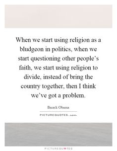 When we start using religion as a bludgeon in politics, when we start questioning other people's faith, we start using religion to divide, instead of bring the country together, then I think we've got a problem. Picture Quotes.